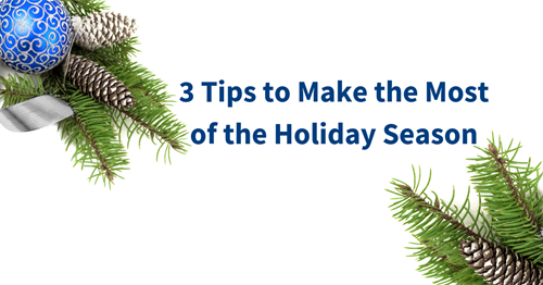 3 Tips to Make the Most of the Holiday Season